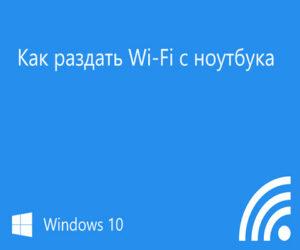 Как раздать вай-фай с ноутбука Windows 10?